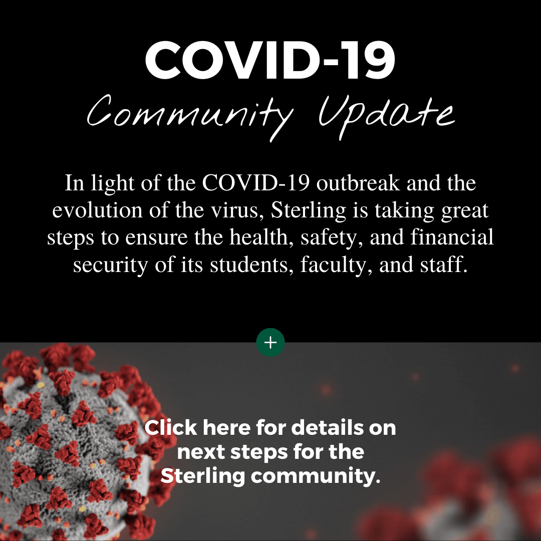 In light of the COVID-19 outbreak and the evolution of the virus, Sterling is taking great steps to ensure the health, safety, and financial security of its students, faculty, and staff.  Click here to read about next steps for the Sterling community.